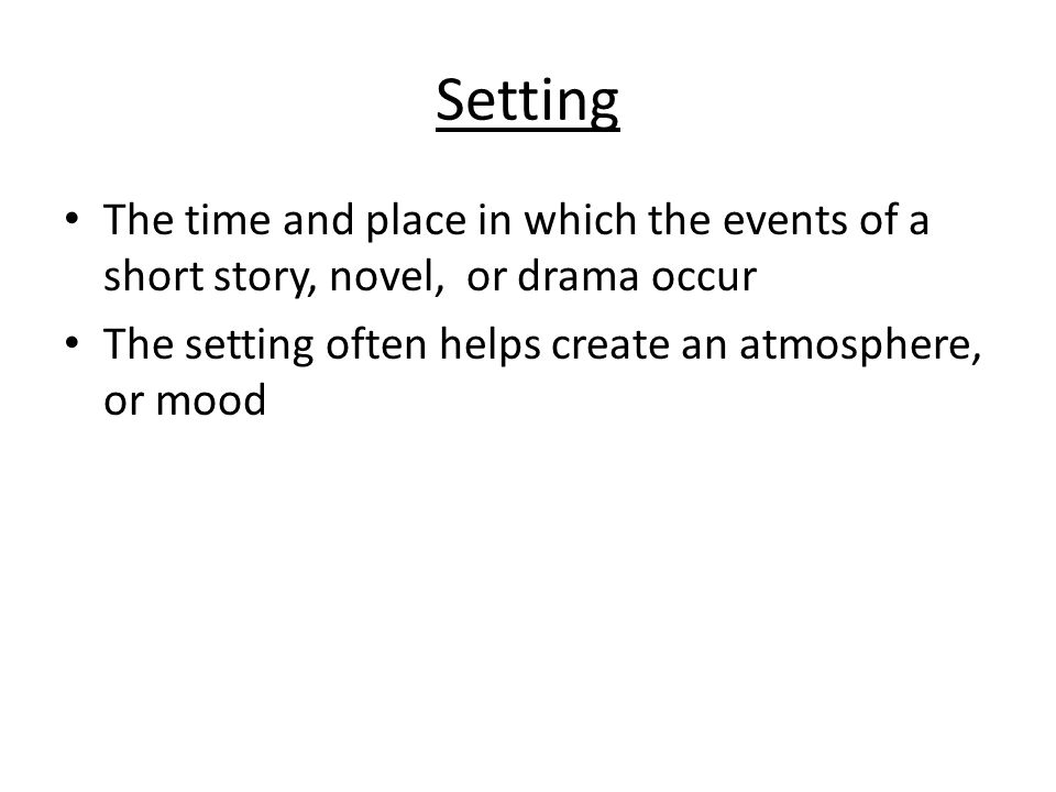 Setting The time and place in which the events of a short story, novel, or drama occur The setting often helps create an atmosphere, or mood