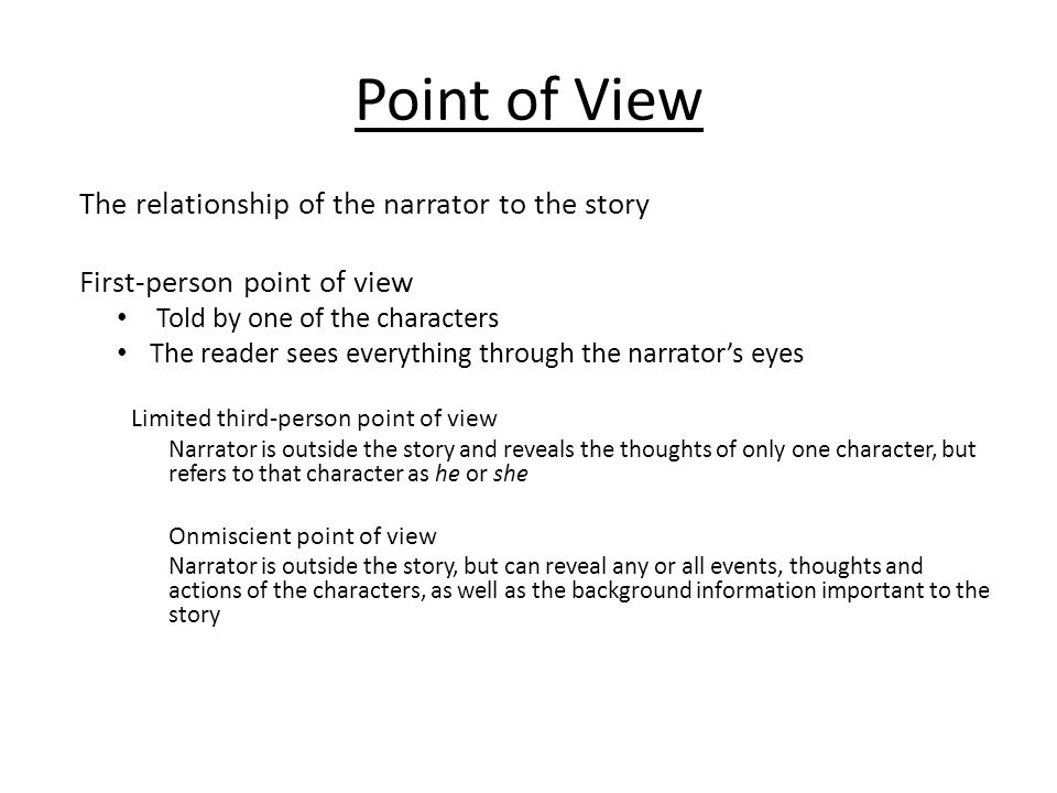 Point of View The relationship of the narrator to the story First-person point of view Told by one of the characters The reader sees everything through the narrator's eyes Limited third-person point of view Narrator is outside the story and reveals the thoughts of only one character, but refers to that character as he or she Onmiscient point of view Narrator is outside the story, but can reveal any or all events, thoughts and actions of the characters, as well as the background information important to the story