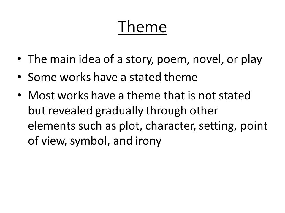 Theme The main idea of a story, poem, novel, or play Some works have a stated theme Most works have a theme that is not stated but revealed gradually through other elements such as plot, character, setting, point of view, symbol, and irony