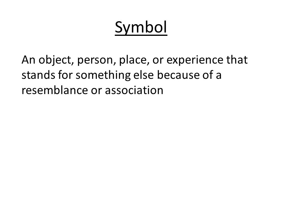 Symbol An object, person, place, or experience that stands for something else because of a resemblance or association
