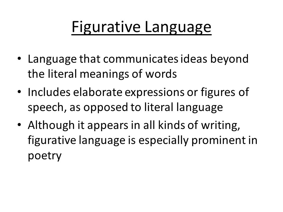 Figurative Language Language that communicates ideas beyond the literal meanings of words Includes elaborate expressions or figures of speech, as opposed to literal language Although it appears in all kinds of writing, figurative language is especially prominent in poetry