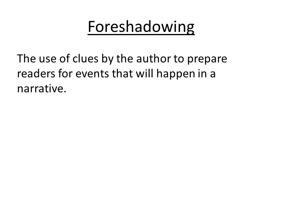 Foreshadowing The use of clues by the author to prepare readers for events that will happen in a narrative.