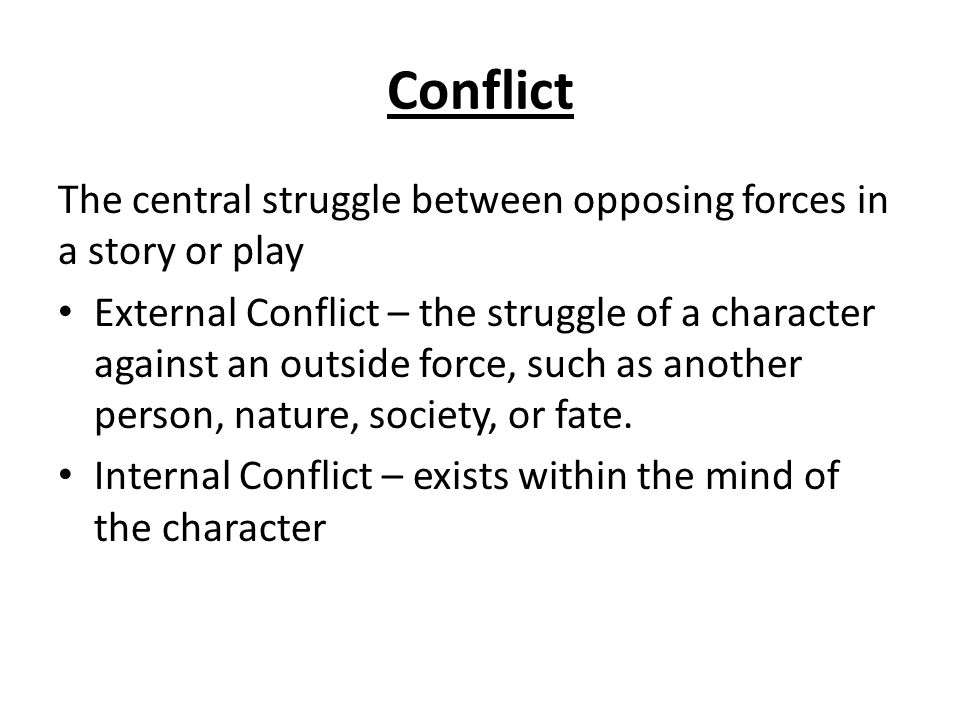 Conflict The central struggle between opposing forces in a story or play External Conflict – the struggle of a character against an outside force, such as another person, nature, society, or fate.