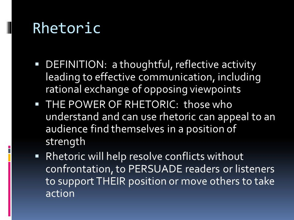 Rhetoric  DEFINITION: a thoughtful, reflective activity leading to effective communication, including rational exchange of opposing viewpoints  THE POWER OF RHETORIC: those who understand and can use rhetoric can appeal to an audience find themselves in a position of strength  Rhetoric will help resolve conflicts without confrontation, to PERSUADE readers or listeners to support THEIR position or move others to take action
