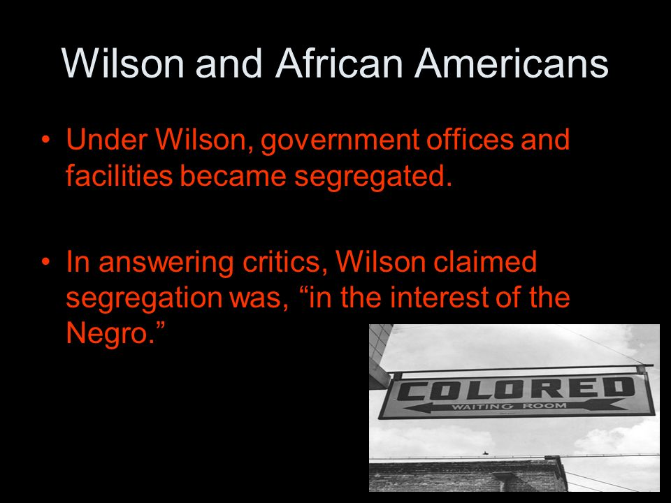 Wilson and African Americans Under Wilson, government offices and facilities became segregated.