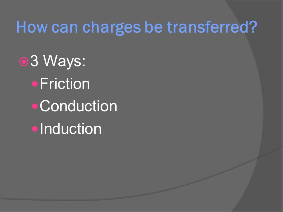How can charges be transferred  3 Ways: Friction Conduction Induction