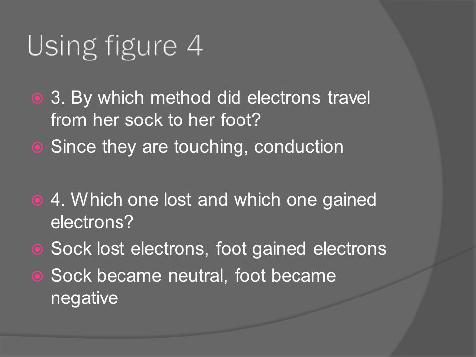  3. By which method did electrons travel from her sock to her foot.