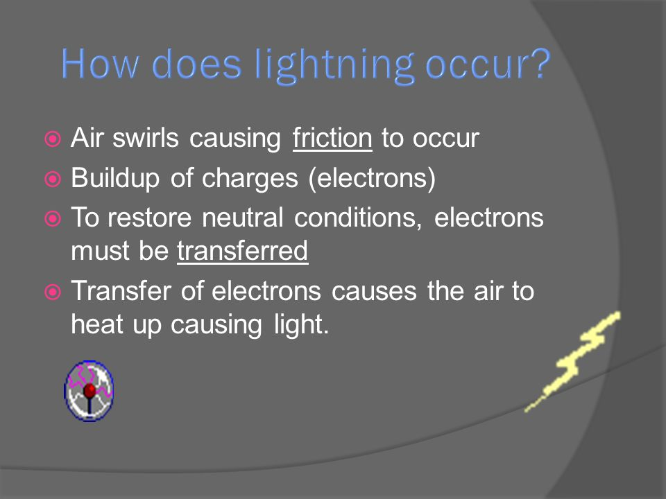  Air swirls causing friction to occur  Buildup of charges (electrons)  To restore neutral conditions, electrons must be transferred  Transfer of electrons causes the air to heat up causing light.