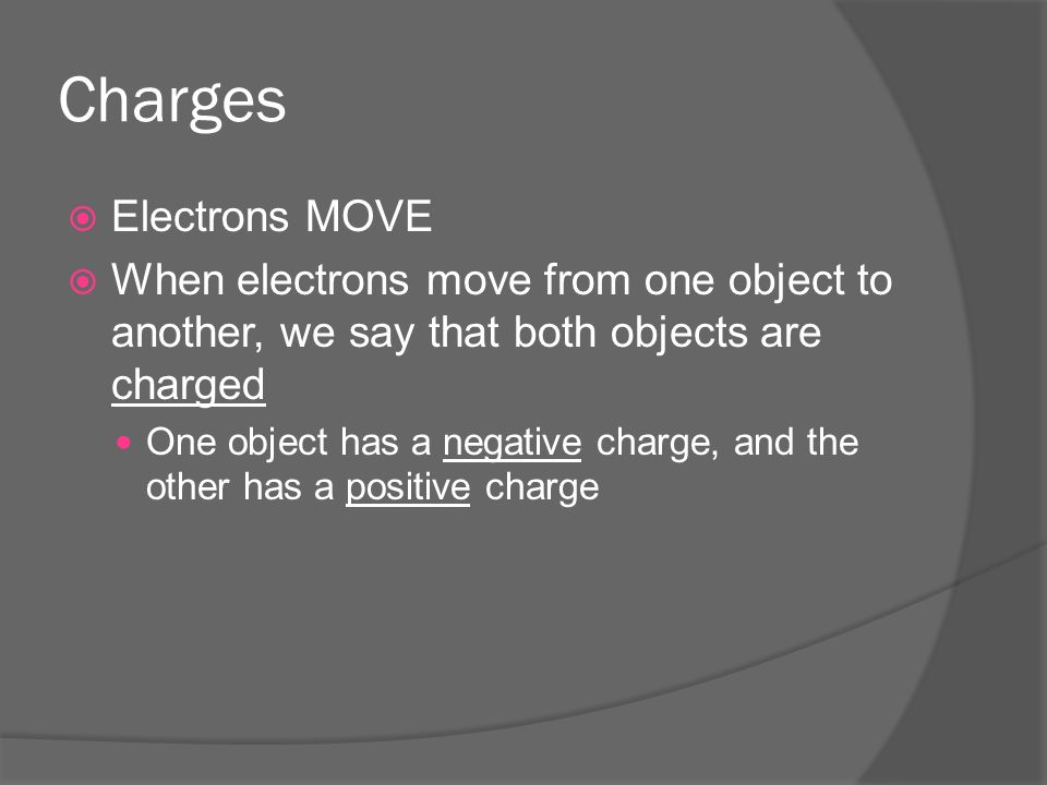 Charges  Electrons MOVE  When electrons move from one object to another, we say that both objects are charged One object has a negative charge, and the other has a positive charge