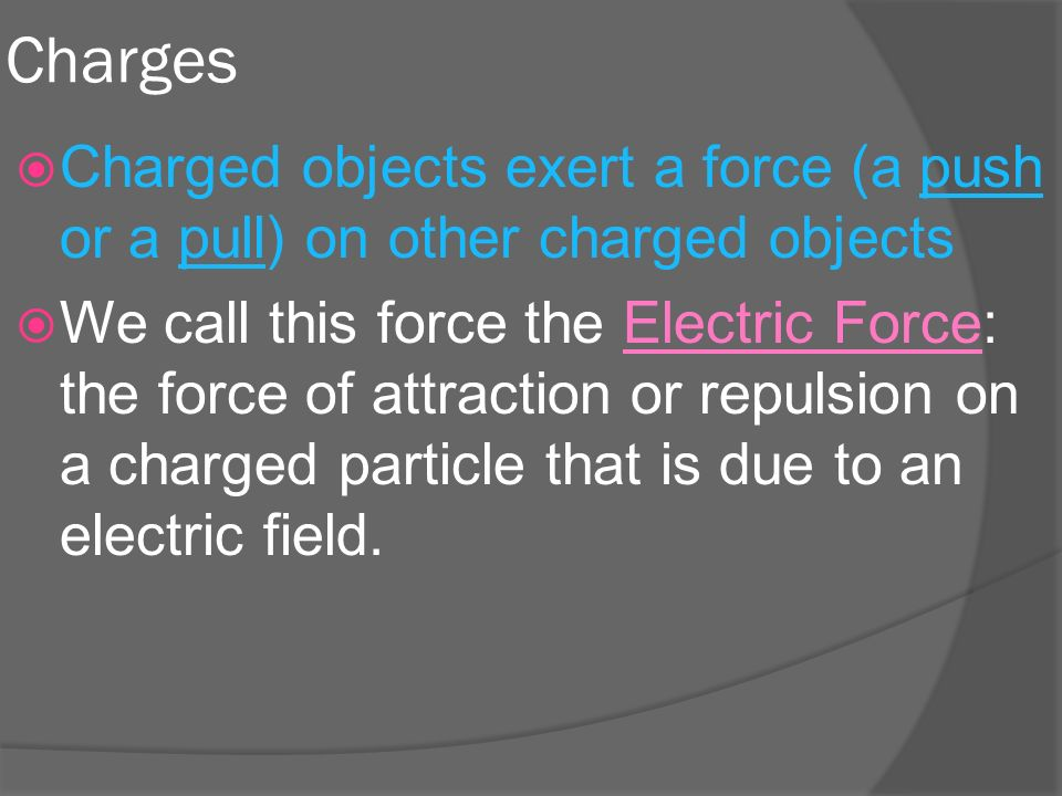 Charges  Charged objects exert a force (a push or a pull) on other charged objects  We call this force the Electric Force: the force of attraction or repulsion on a charged particle that is due to an electric field.