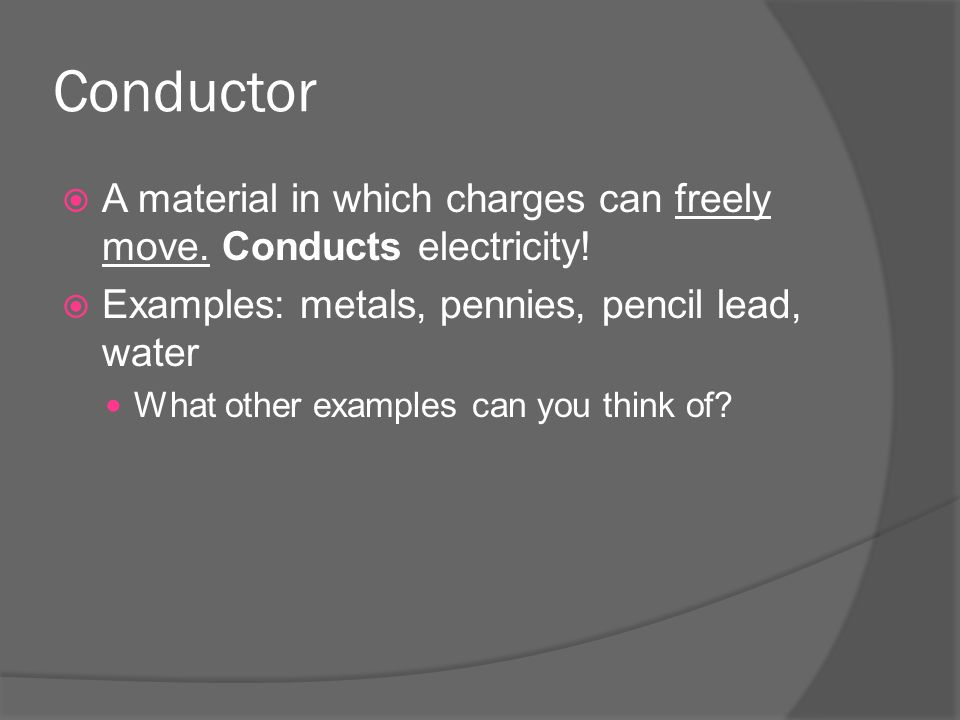 Conductor  A material in which charges can freely move.