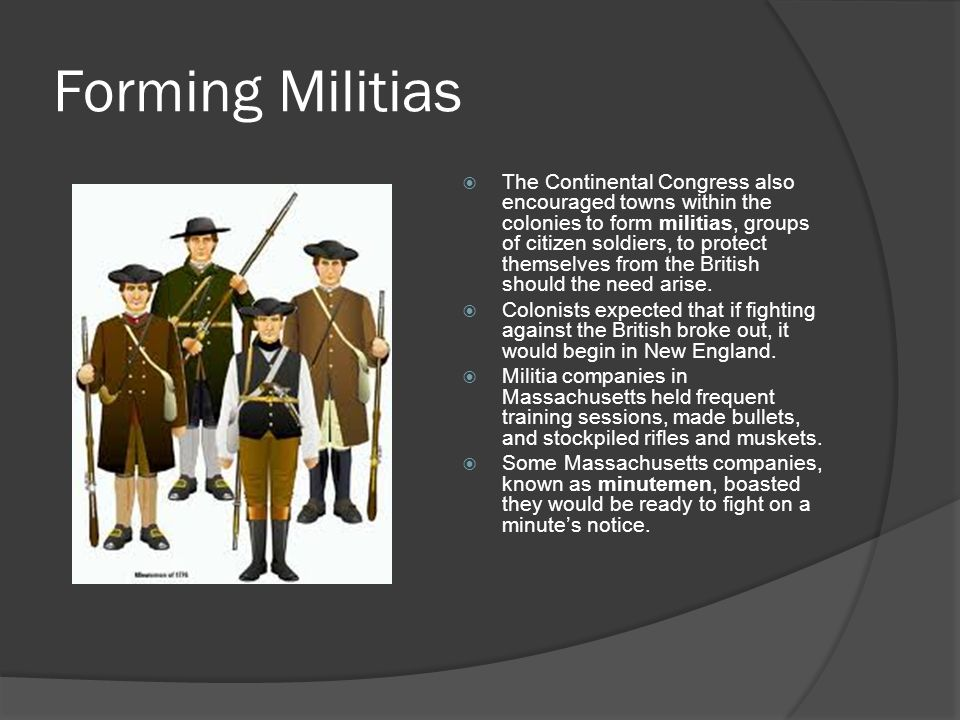 Forming Militias  The Continental Congress also encouraged towns within the colonies to form militias, groups of citizen soldiers, to protect themselves from the British should the need arise.