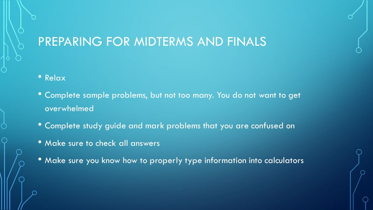 PREPARING FOR MIDTERMS AND FINALS Relax Complete sample problems, but not too many.