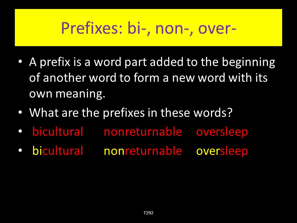 Prefixes: bi-, non-, over- A prefix is a word part added to the beginning of another word to form a new word with its own meaning.