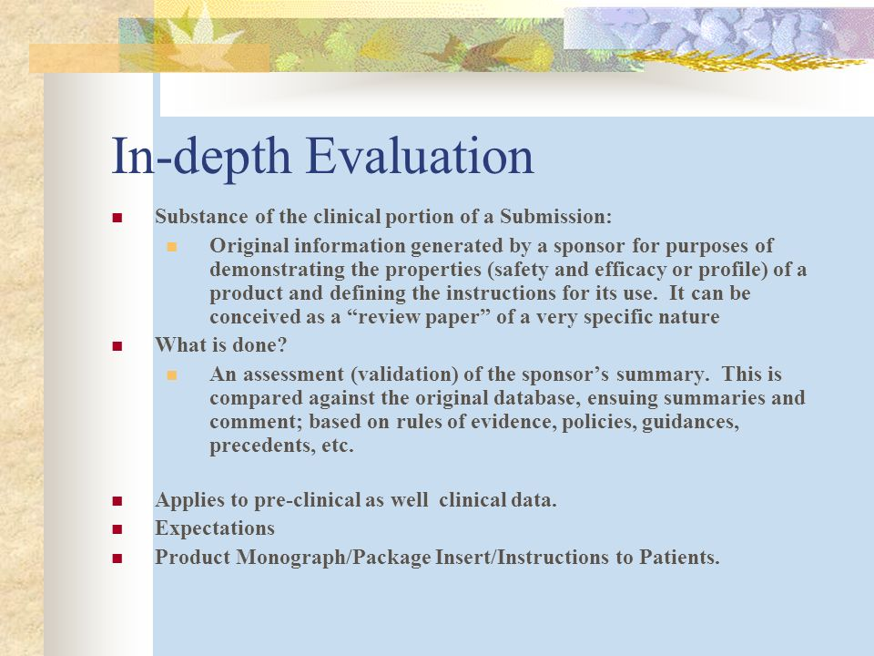 In-depth Evaluation Substance of the clinical portion of a Submission: Original information generated by a sponsor for purposes of demonstrating the properties (safety and efficacy or profile) of a product and defining the instructions for its use.