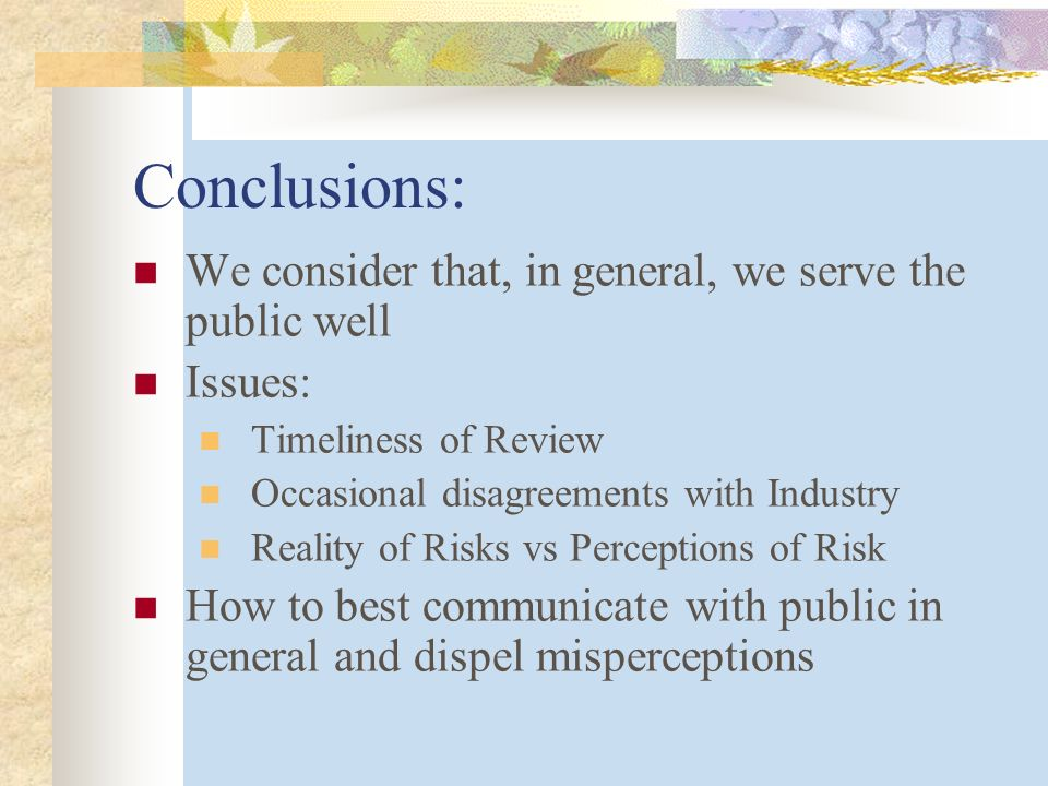 Conclusions: We consider that, in general, we serve the public well Issues: Timeliness of Review Occasional disagreements with Industry Reality of Risks vs Perceptions of Risk How to best communicate with public in general and dispel misperceptions