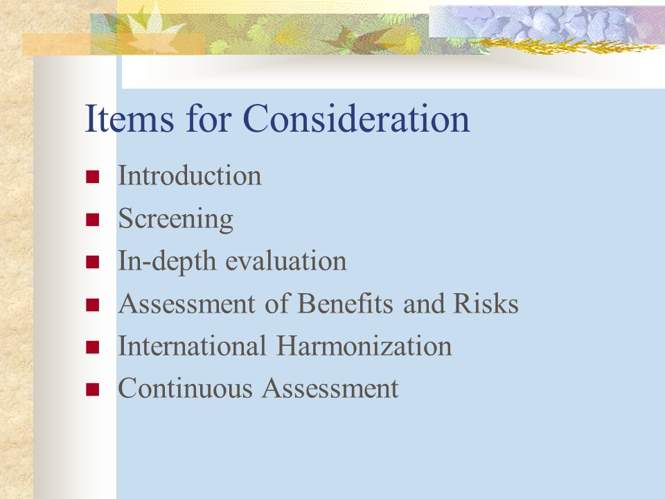 Items for Consideration Introduction Screening In-depth evaluation Assessment of Benefits and Risks International Harmonization Continuous Assessment