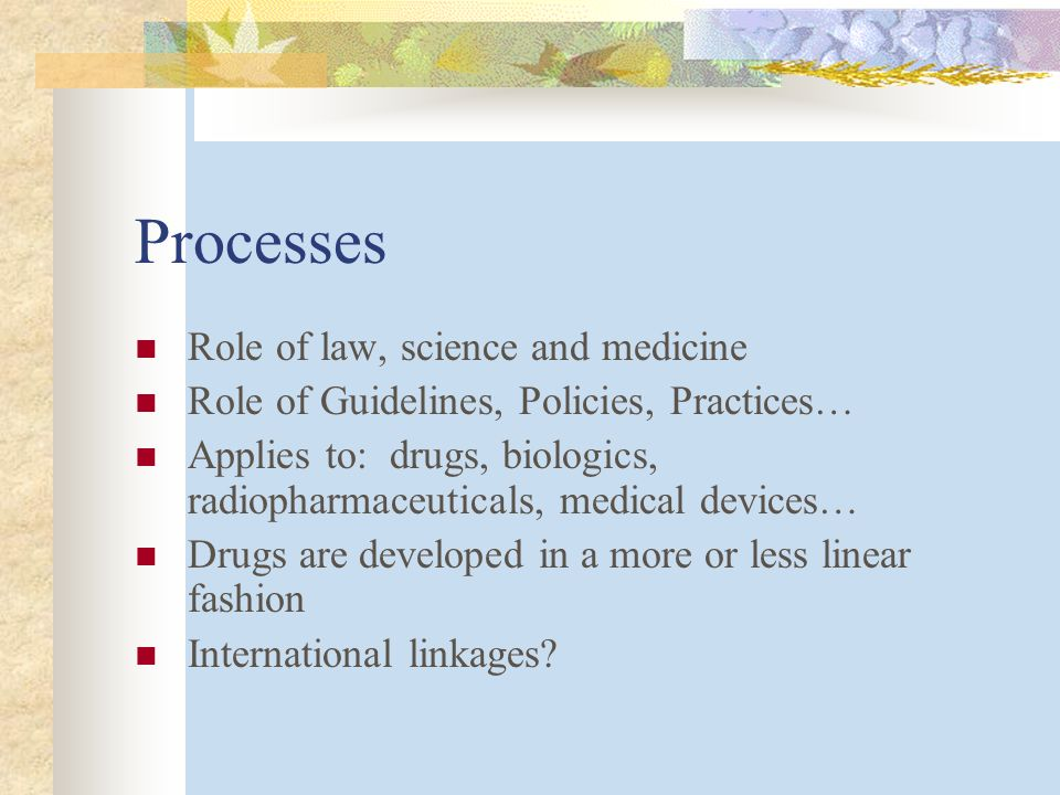 Processes Role of law, science and medicine Role of Guidelines, Policies, Practices… Applies to: drugs, biologics, radiopharmaceuticals, medical devices… Drugs are developed in a more or less linear fashion International linkages