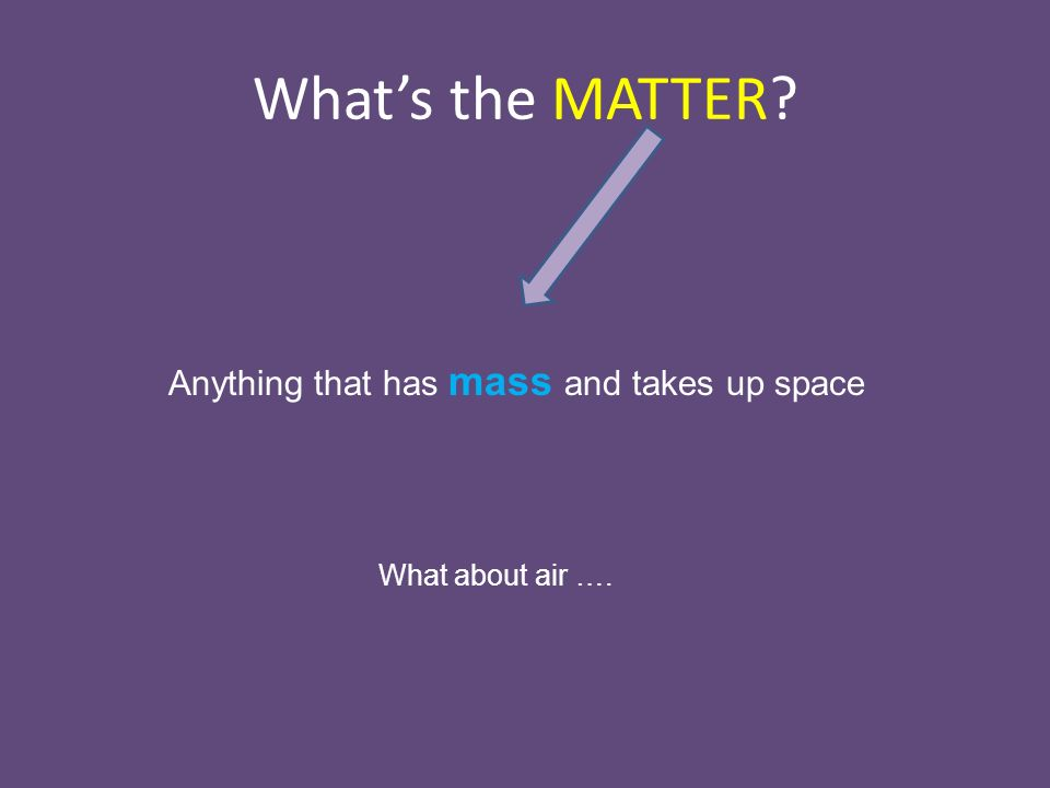 What's the MATTER Anything that has mass and takes up space What about air ….