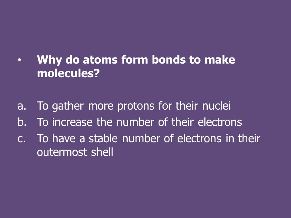 Why do atoms form bonds to make molecules.