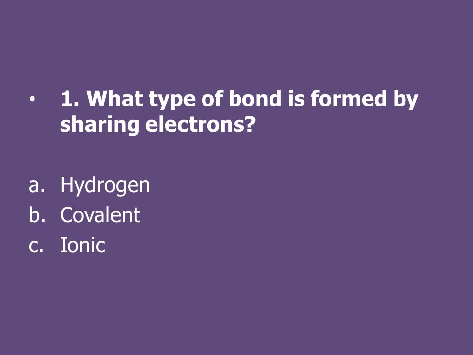 1. What type of bond is formed by sharing electrons a.Hydrogen b.Covalent c.Ionic
