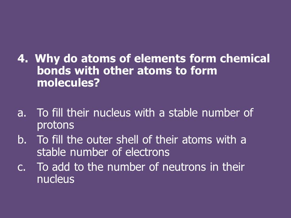 4. Why do atoms of elements form chemical bonds with other atoms to form molecules.