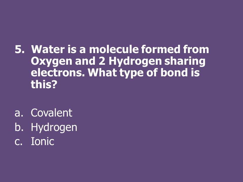 5. Water is a molecule formed from Oxygen and 2 Hydrogen sharing electrons.