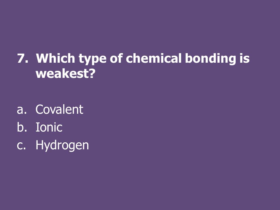 7. Which type of chemical bonding is weakest a.Covalent b.Ionic c.Hydrogen