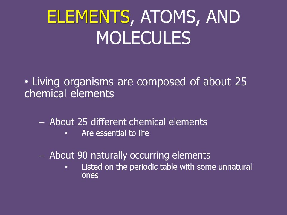 ELEMENTS ELEMENTS, ATOMS, AND MOLECULES Living organisms are composed of about 25 chemical elements – About 25 different chemical elements Are essential to life – About 90 naturally occurring elements Listed on the periodic table with some unnatural ones