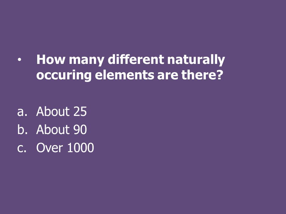How many different naturally occuring elements are there a.About 25 b.About 90 c.Over 1000