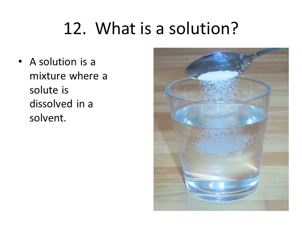 12. What is a solution A solution is a mixture where a solute is dissolved in a solvent.