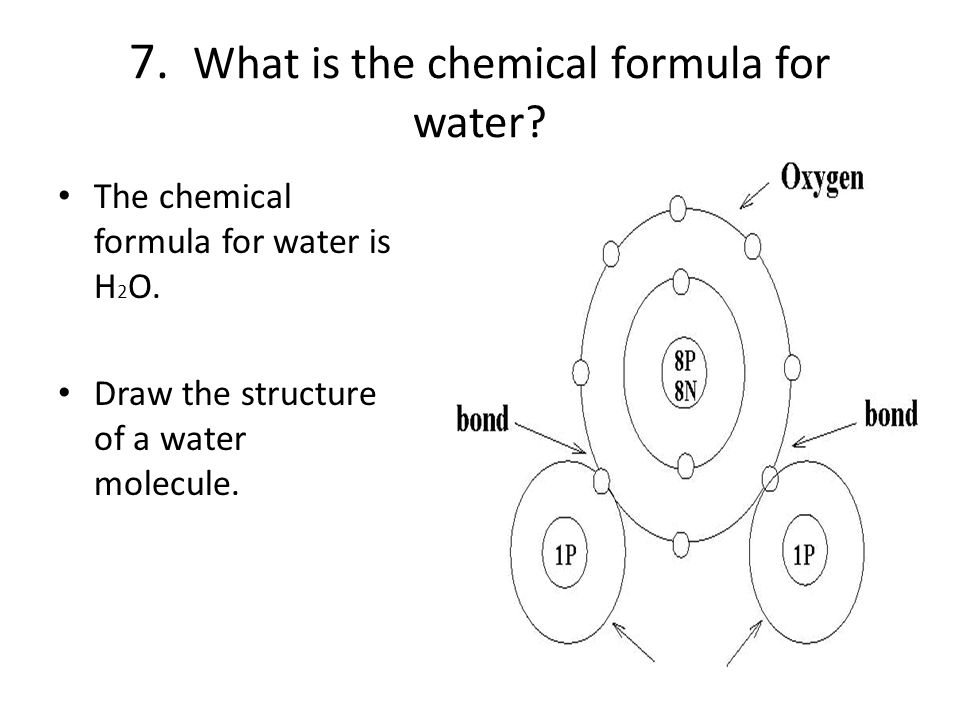 7. What is the chemical formula for water. The chemical formula for water is H 2 O.