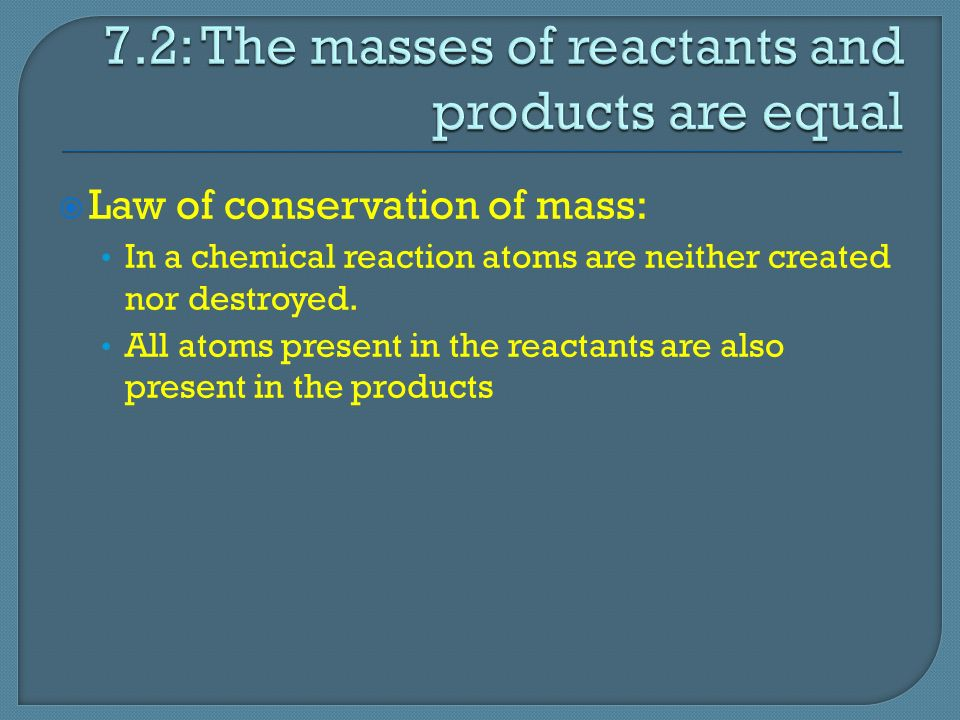  Law of conservation of mass: In a chemical reaction atoms are neither created nor destroyed.