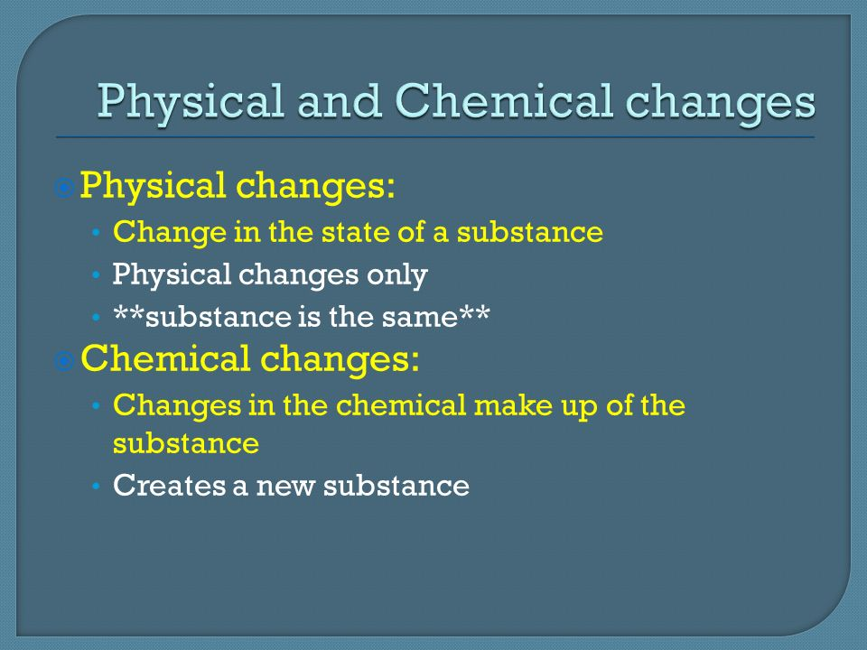  Physical changes: Change in the state of a substance Physical changes only **substance is the same**  Chemical changes: Changes in the chemical make up of the substance Creates a new substance
