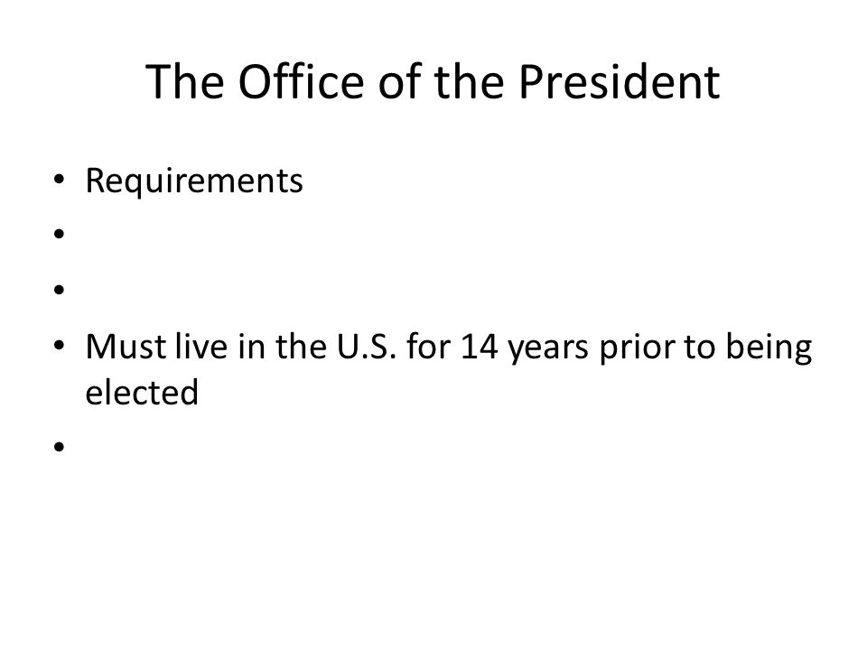 The Office of the President Requirements Must live in the U.S. for 14 years prior to being elected