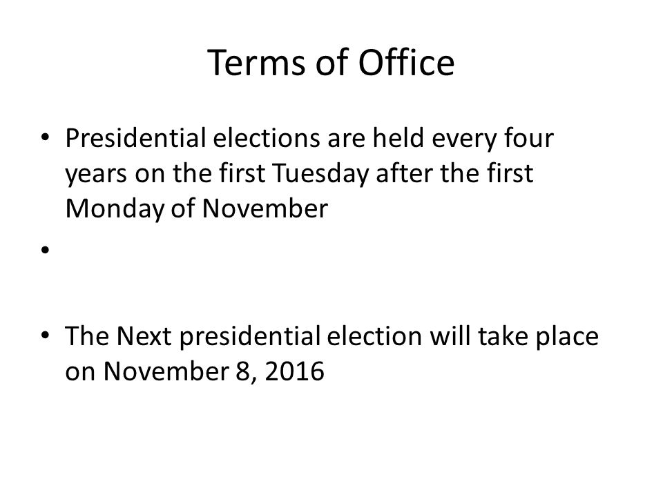 Terms of Office Presidential elections are held every four years on the first Tuesday after the first Monday of November The Next presidential election will take place on November 8, 2016