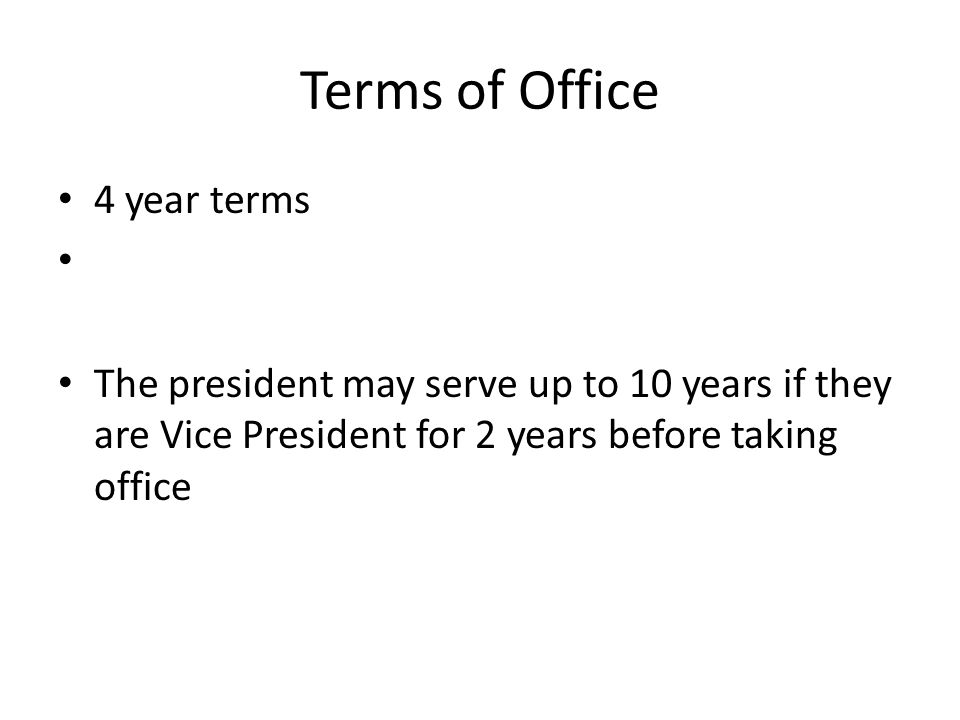 Terms of Office 4 year terms The president may serve up to 10 years if they are Vice President for 2 years before taking office