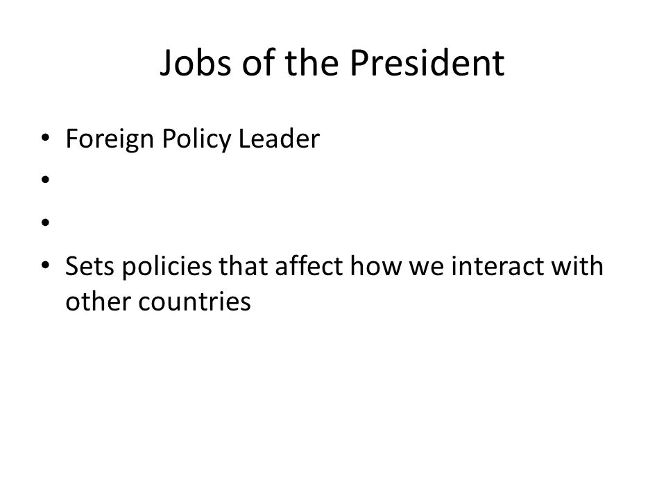 Jobs of the President Foreign Policy Leader Sets policies that affect how we interact with other countries