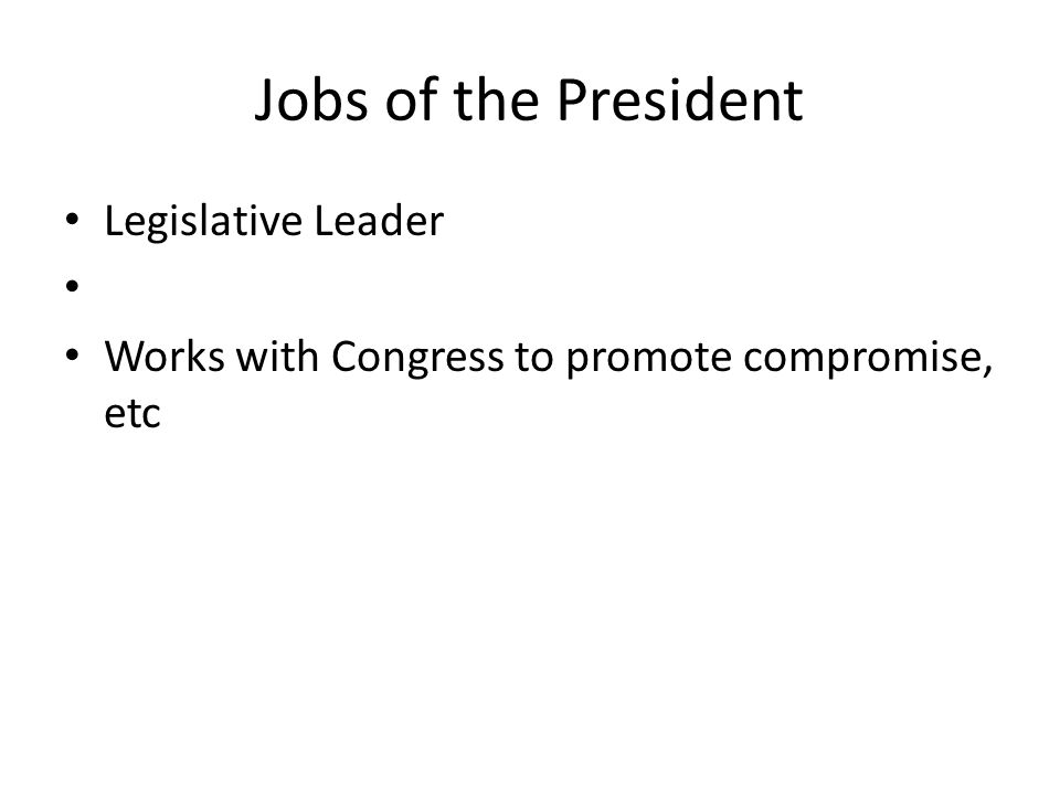 Jobs of the President Legislative Leader Works with Congress to promote compromise, etc