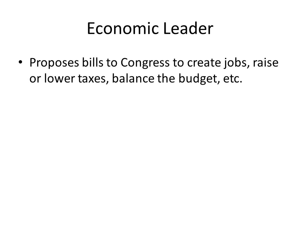 Economic Leader Proposes bills to Congress to create jobs, raise or lower taxes, balance the budget, etc.