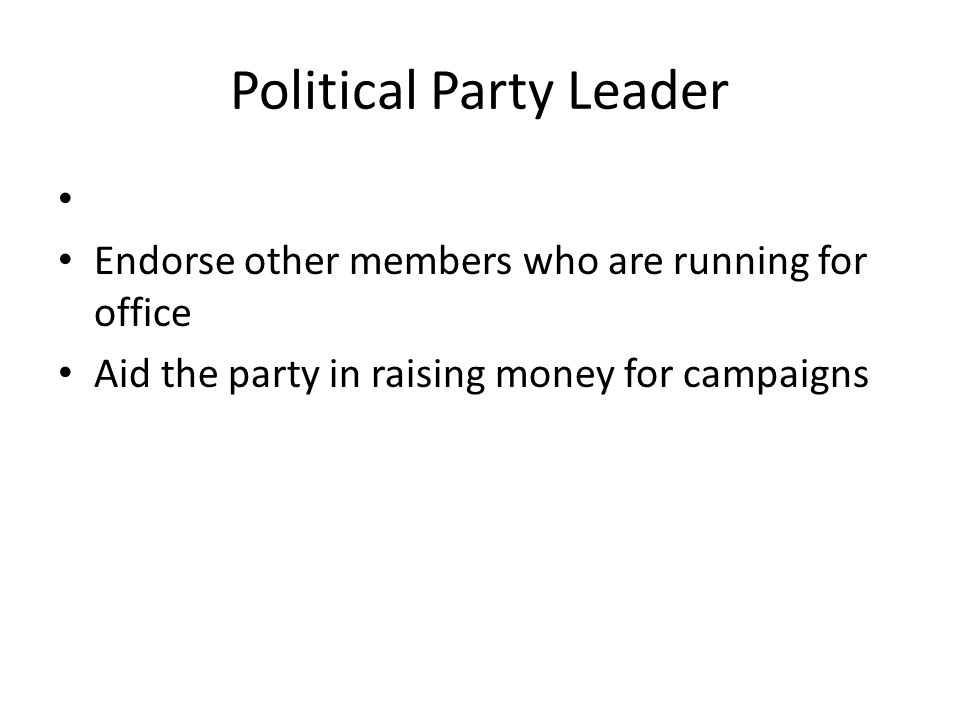 Political Party Leader Endorse other members who are running for office Aid the party in raising money for campaigns