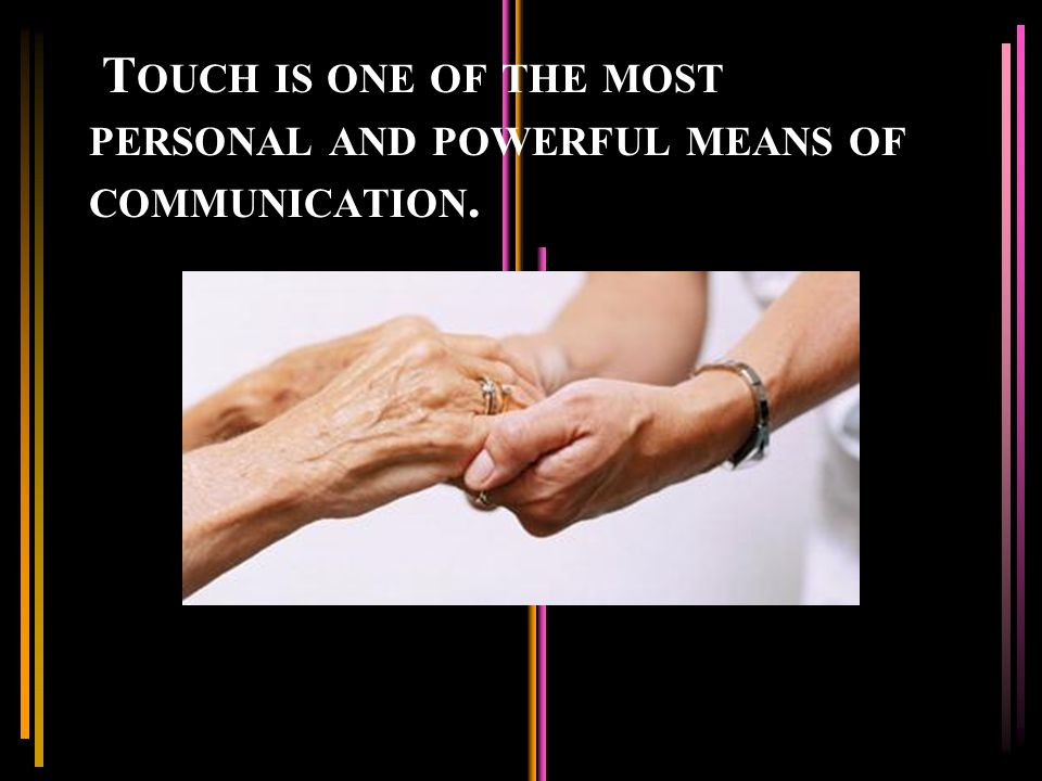 T OUCH IS ONE OF THE MOST PERSONAL AND POWERFUL MEANS OF COMMUNICATION.