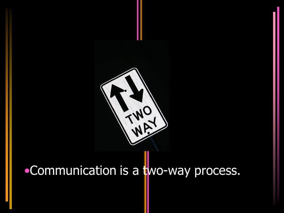 Communication is a two-way process.