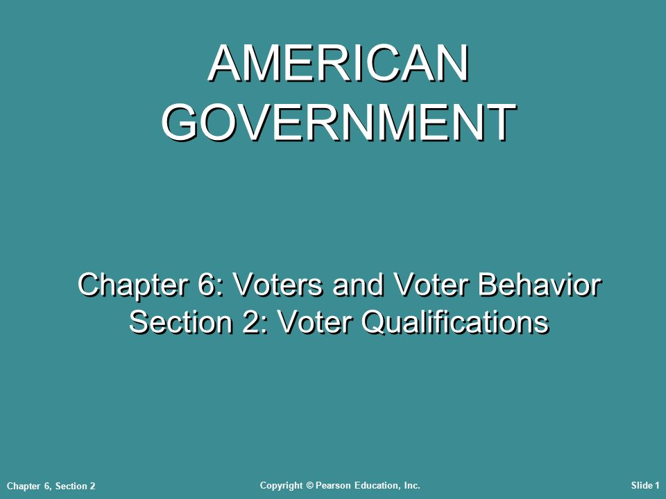 Copyright © Pearson Education, Inc.Slide 1 Chapter 6, Section 2 AMERICAN GOVERNMENT Chapter 6: Voters and Voter Behavior Section 2: Voter Qualifications