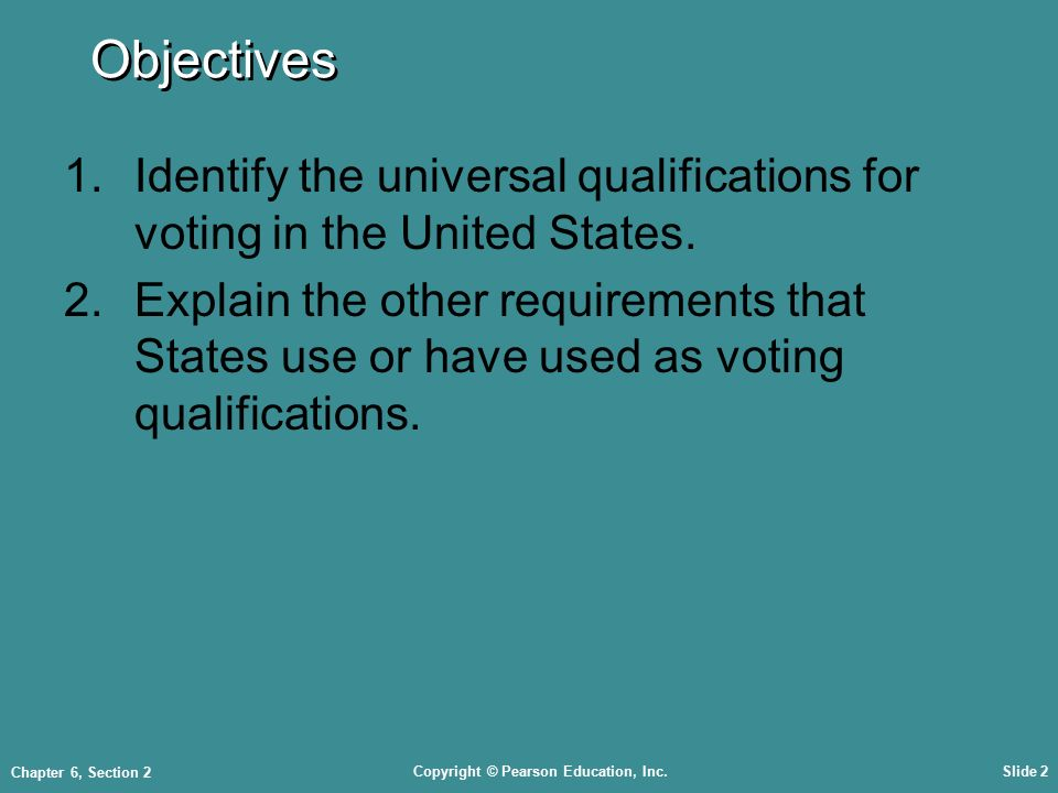 Copyright © Pearson Education, Inc.Slide 2 Chapter 6, Section 2 Objectives 1.Identify the universal qualifications for voting in the United States.