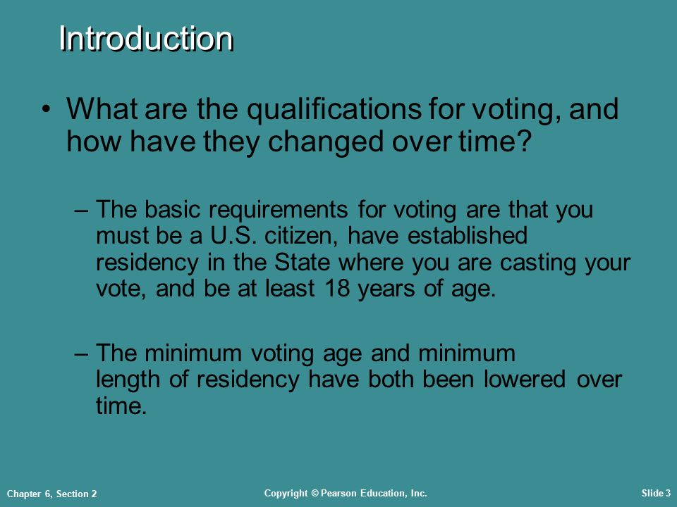 Copyright © Pearson Education, Inc.Slide 3 Chapter 6, Section 2 Introduction What are the qualifications for voting, and how have they changed over time.