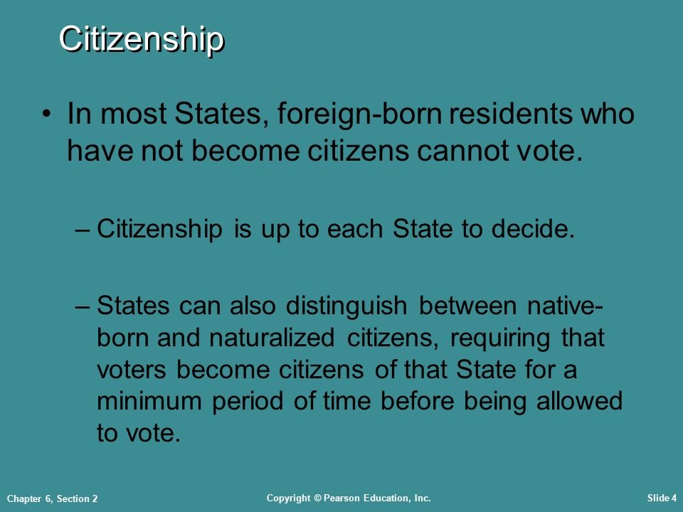 Copyright © Pearson Education, Inc.Slide 4 Chapter 6, Section 2 Citizenship In most States, foreign-born residents who have not become citizens cannot vote.