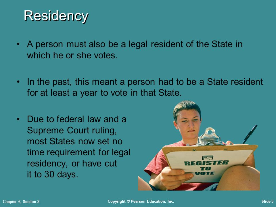 Copyright © Pearson Education, Inc.Slide 5 Chapter 6, Section 2 Residency A person must also be a legal resident of the State in which he or she votes.