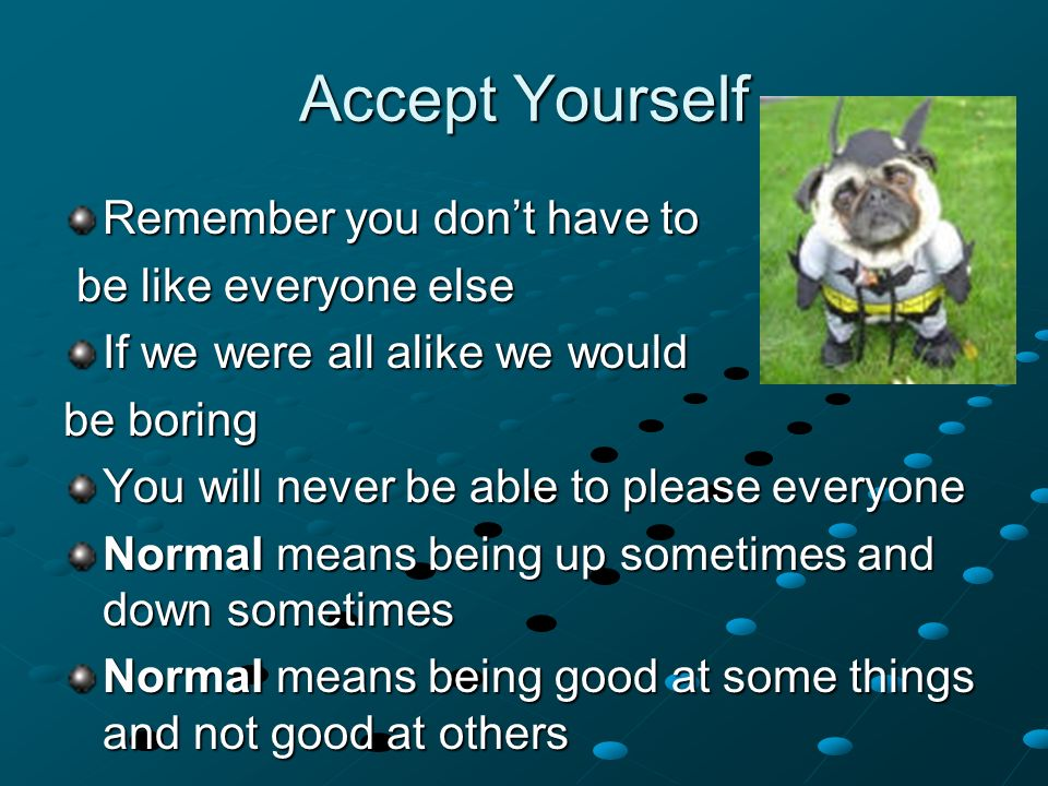 Remember you don't have to be like everyone else be like everyone else If we were all alike we would be boring You will never be able to please everyone Normal means being up sometimes and down sometimes Normal means being good at some things and not good at others Accept Yourself