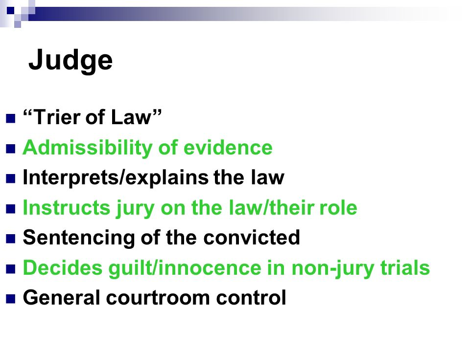 Judge Trier of Law Admissibility of evidence Interprets/explains the law Instructs jury on the law/their role Sentencing of the convicted Decides guilt/innocence in non-jury trials General courtroom control